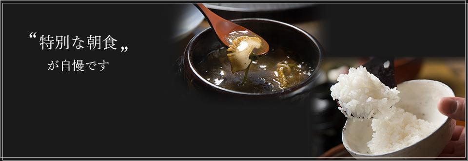 """゛特別な朝食が自慢です"""" 朝食では、名物「鮑の餡かけ」と、お客様の朝食時間に合わせて炊き上げる「土釜御飯」をお楽しみ頂きます。"""